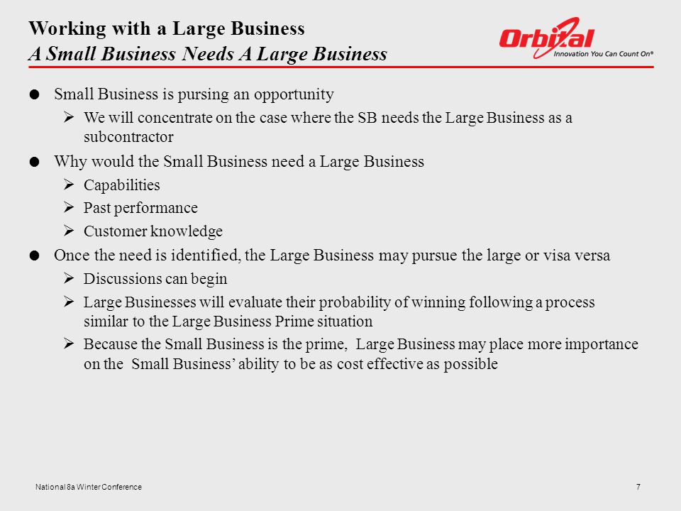 Working with a Large Business A Small Business Needs A Large Business  Small Business is pursing an opportunity  We will concentrate on the case where the SB needs the Large Business as a subcontractor  Why would the Small Business need a Large Business  Capabilities  Past performance  Customer knowledge  Once the need is identified, the Large Business may pursue the large or visa versa  Discussions can begin  Large Businesses will evaluate their probability of winning following a process similar to the Large Business Prime situation  Because the Small Business is the prime, Large Business may place more importance on the Small Business' ability to be as cost effective as possible 7National 8a Winter Conference