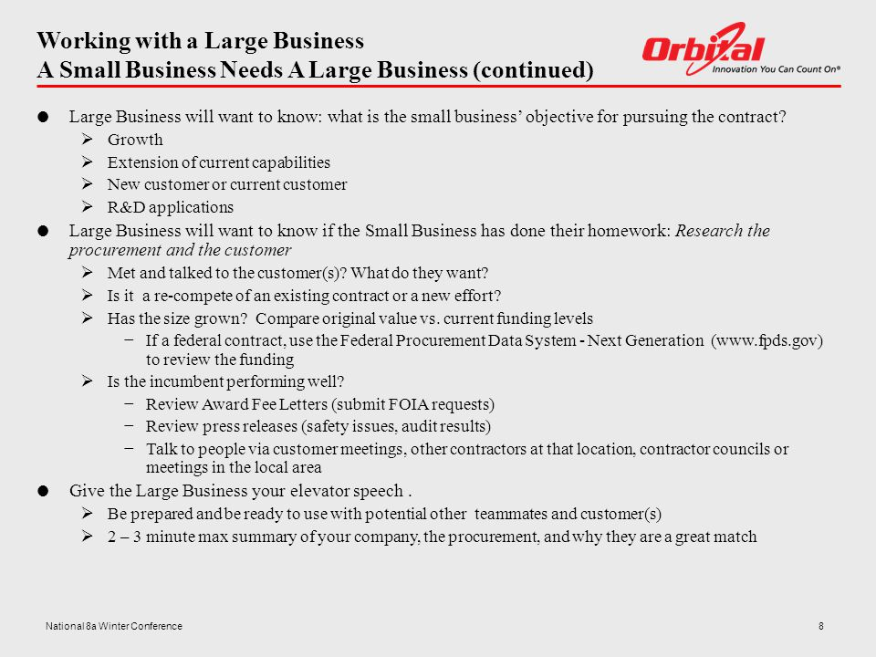 Working with a Large Business A Small Business Needs A Large Business (continued)  Large Business will want to know: what is the small business' objective for pursuing the contract.