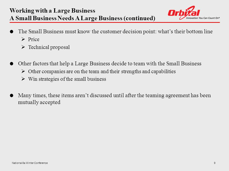 Working with a Large Business A Small Business Needs A Large Business (continued)  The Small Business must know the customer decision point: what's their bottom line  Price  Technical proposal  Other factors that help a Large Business decide to team with the Small Business  Other companies are on the team and their strengths and capabilities  Win strategies of the small business  Many times, these items aren't discussed until after the teaming agreement has been mutually accepted 9National 8a Winter Conference