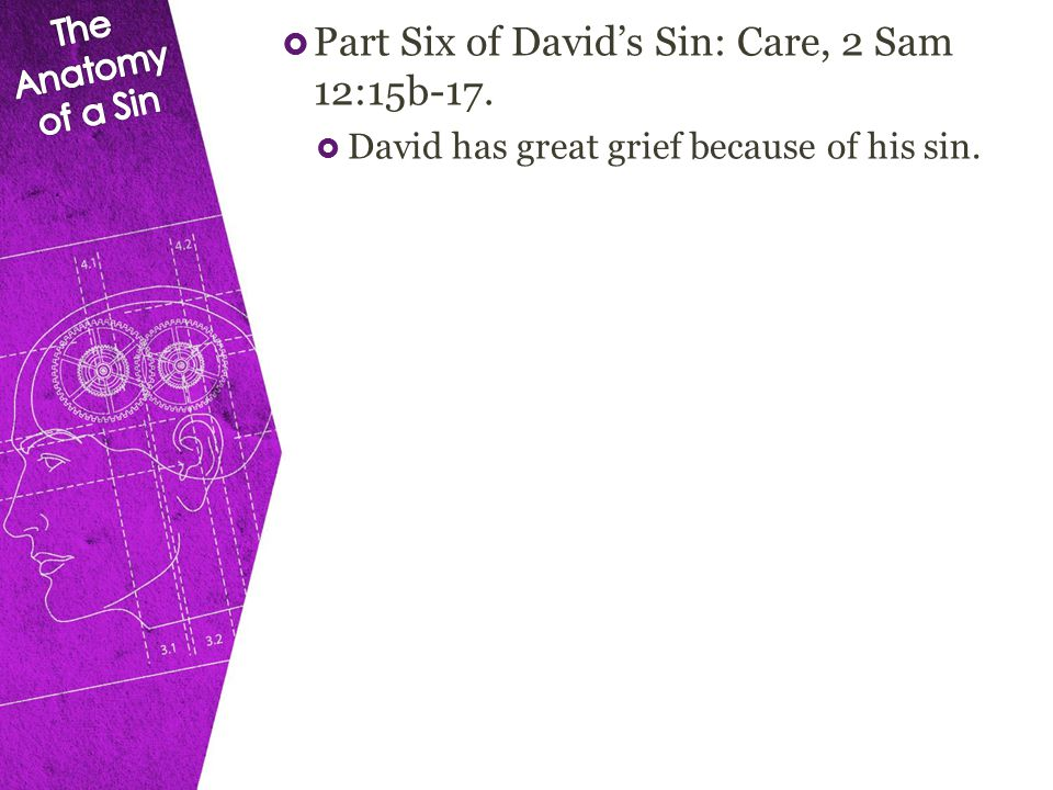  Part Six of David's Sin: Care, 2 Sam 12:15b-17.  David has great grief because of his sin.