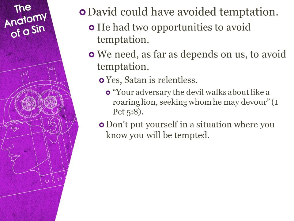  David could have avoided temptation.  He had two opportunities to avoid temptation.