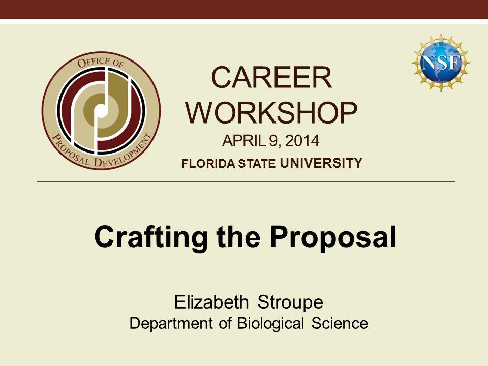 CAREER WORKSHOP APRIL 9, 2014 Crafting the Proposal Elizabeth Stroupe Department of Biological Science FLORIDA STATE UNIVERSITY