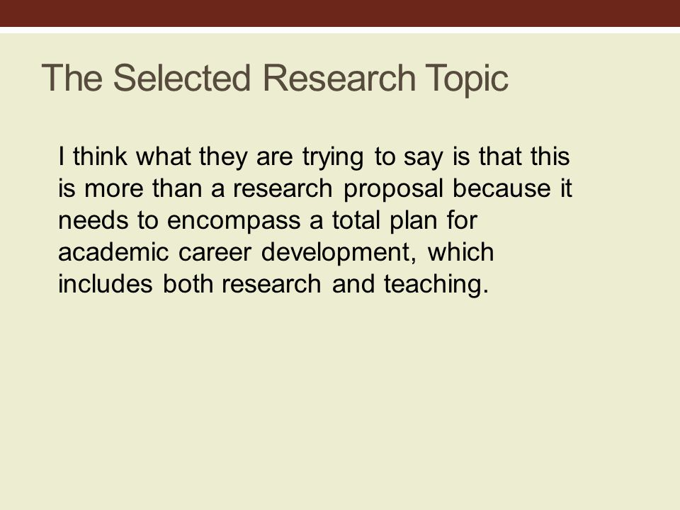 The Selected Research Topic I think what they are trying to say is that this is more than a research proposal because it needs to encompass a total plan for academic career development, which includes both research and teaching.