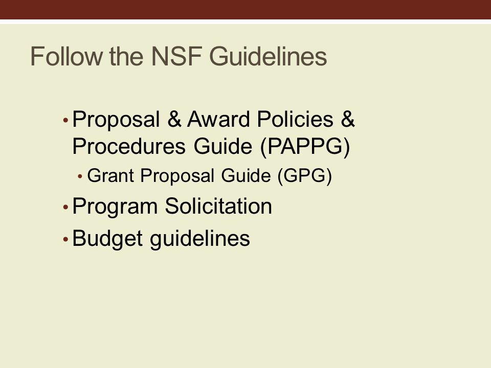 Follow the NSF Guidelines Proposal & Award Policies & Procedures Guide (PAPPG) Grant Proposal Guide (GPG) Program Solicitation Budget guidelines