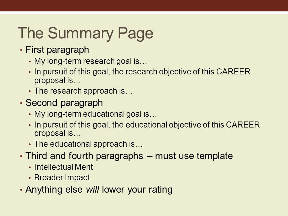 The Summary Page First paragraph My long-term research goal is… In pursuit of this goal, the research objective of this CAREER proposal is… The research approach is… Second paragraph My long-term educational goal is… In pursuit of this goal, the educational objective of this CAREER proposal is… The educational approach is… Third and fourth paragraphs – must use template Intellectual Merit Broader Impact Anything else will lower your rating