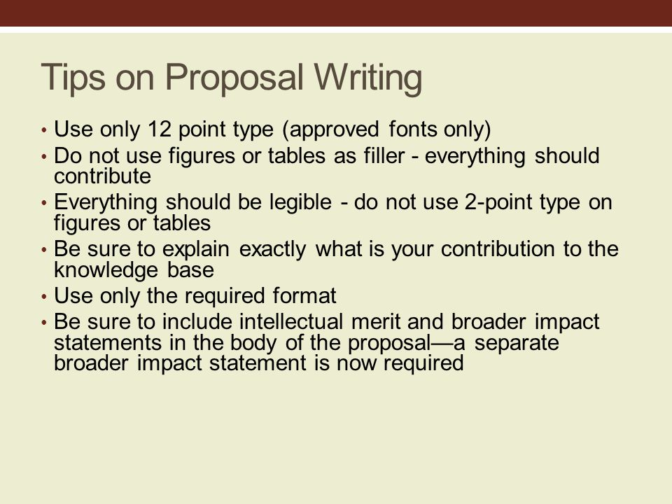 Tips on Proposal Writing Use only 12 point type (approved fonts only) Do not use figures or tables as filler - everything should contribute Everything should be legible - do not use 2-point type on figures or tables Be sure to explain exactly what is your contribution to the knowledge base Use only the required format Be sure to include intellectual merit and broader impact statements in the body of the proposal—a separate broader impact statement is now required