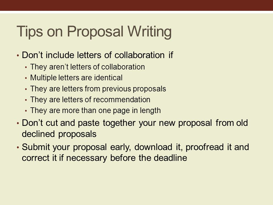 Tips on Proposal Writing Don't include letters of collaboration if They aren't letters of collaboration Multiple letters are identical They are letters from previous proposals They are letters of recommendation They are more than one page in length Don't cut and paste together your new proposal from old declined proposals Submit your proposal early, download it, proofread it and correct it if necessary before the deadline