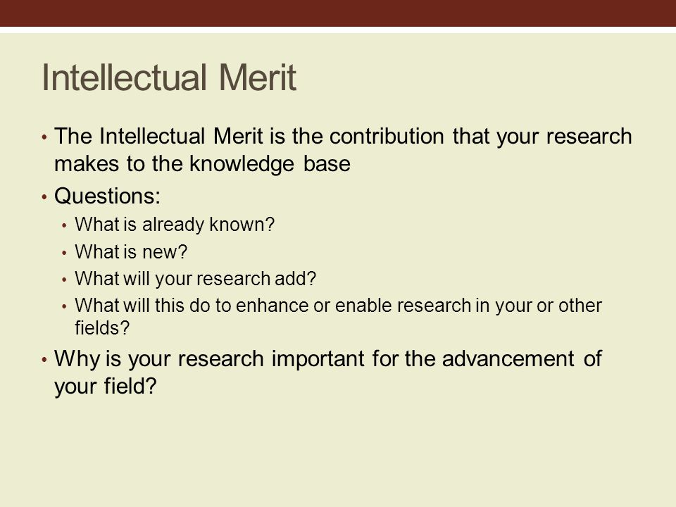 Intellectual Merit The Intellectual Merit is the contribution that your research makes to the knowledge base Questions: What is already known.