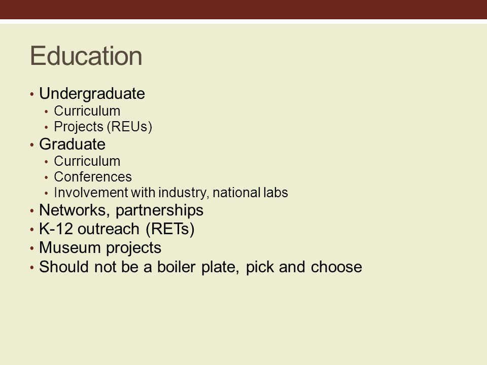 Education Undergraduate Curriculum Projects (REUs) Graduate Curriculum Conferences Involvement with industry, national labs Networks, partnerships K-12 outreach (RETs) Museum projects Should not be a boiler plate, pick and choose