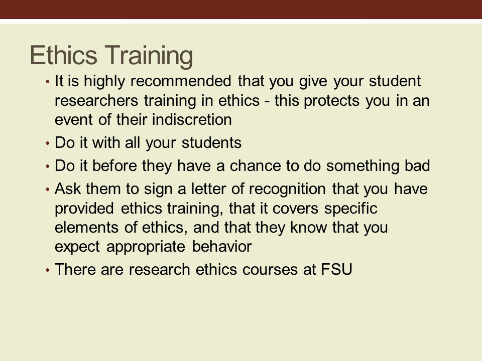Ethics Training It is highly recommended that you give your student researchers training in ethics - this protects you in an event of their indiscretion Do it with all your students Do it before they have a chance to do something bad Ask them to sign a letter of recognition that you have provided ethics training, that it covers specific elements of ethics, and that they know that you expect appropriate behavior There are research ethics courses at FSU