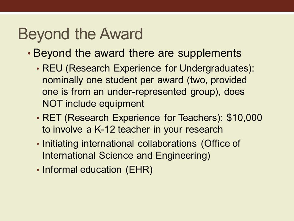 Beyond the Award Beyond the award there are supplements REU (Research Experience for Undergraduates): nominally one student per award (two, provided one is from an under-represented group), does NOT include equipment RET (Research Experience for Teachers): $10,000 to involve a K-12 teacher in your research Initiating international collaborations (Office of International Science and Engineering) Informal education (EHR)