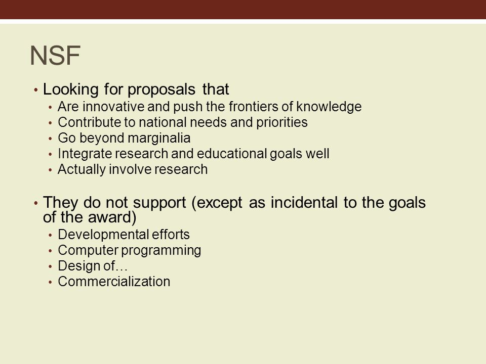 NSF Looking for proposals that Are innovative and push the frontiers of knowledge Contribute to national needs and priorities Go beyond marginalia Integrate research and educational goals well Actually involve research They do not support (except as incidental to the goals of the award) Developmental efforts Computer programming Design of… Commercialization