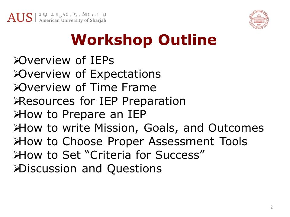 2 Workshop Outline  Overview of IEPs  Overview of Expectations  Overview of Time Frame  Resources for IEP Preparation  How to Prepare an IEP  How to write Mission, Goals, and Outcomes  How to Choose Proper Assessment Tools  How to Set Criteria for Success  Discussion and Questions