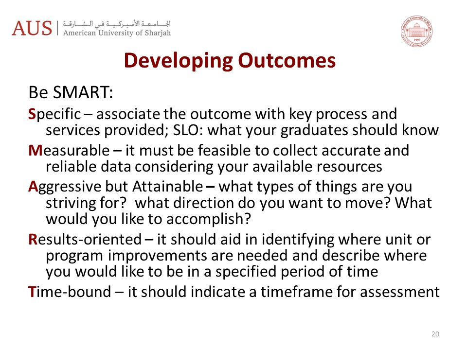 Developing Outcomes Be SMART: Specific – associate the outcome with key process and services provided; SLO: what your graduates should know Measurable – it must be feasible to collect accurate and reliable data considering your available resources Aggressive but Attainable – what types of things are you striving for.