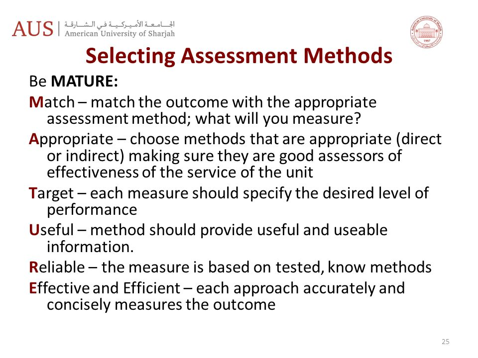Selecting Assessment Methods Be MATURE: Match – match the outcome with the appropriate assessment method; what will you measure.