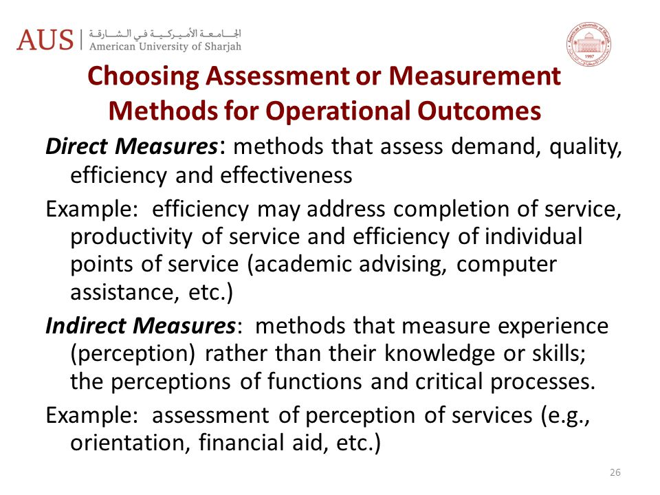 Choosing Assessment or Measurement Methods for Operational Outcomes Direct Measures : methods that assess demand, quality, efficiency and effectiveness Example: efficiency may address completion of service, productivity of service and efficiency of individual points of service (academic advising, computer assistance, etc.) Indirect Measures: methods that measure experience (perception) rather than their knowledge or skills; the perceptions of functions and critical processes.