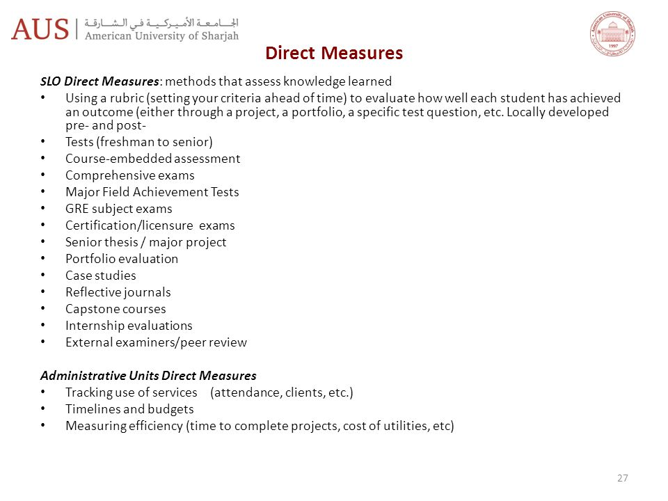 Direct Measures S LO Direct Measures: methods that assess knowledge learned Using a rubric (setting your criteria ahead of time) to evaluate how well each student has achieved an outcome (either through a project, a portfolio, a specific test question, etc.