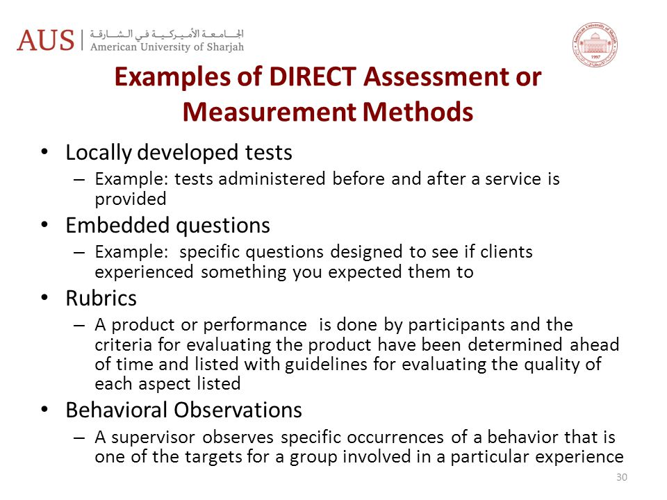 Examples of DIRECT Assessment or Measurement Methods Locally developed tests – Example: tests administered before and after a service is provided Embedded questions – Example: specific questions designed to see if clients experienced something you expected them to Rubrics – A product or performance is done by participants and the criteria for evaluating the product have been determined ahead of time and listed with guidelines for evaluating the quality of each aspect listed Behavioral Observations – A supervisor observes specific occurrences of a behavior that is one of the targets for a group involved in a particular experience 30