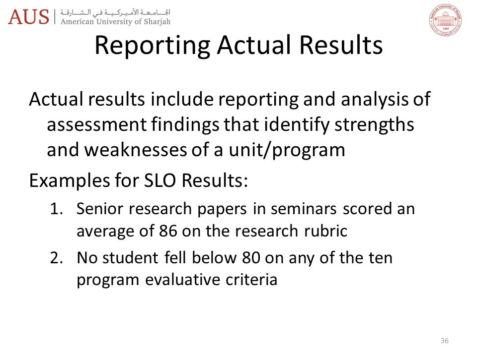 Reporting Actual Results Actual results include reporting and analysis of assessment findings that identify strengths and weaknesses of a unit/program Examples for SLO Results: 1.Senior research papers in seminars scored an average of 86 on the research rubric 2.No student fell below 80 on any of the ten program evaluative criteria 36