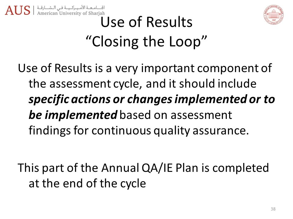 Use of Results Closing the Loop Use of Results is a very important component of the assessment cycle, and it should include specific actions or changes implemented or to be implemented based on assessment findings for continuous quality assurance.
