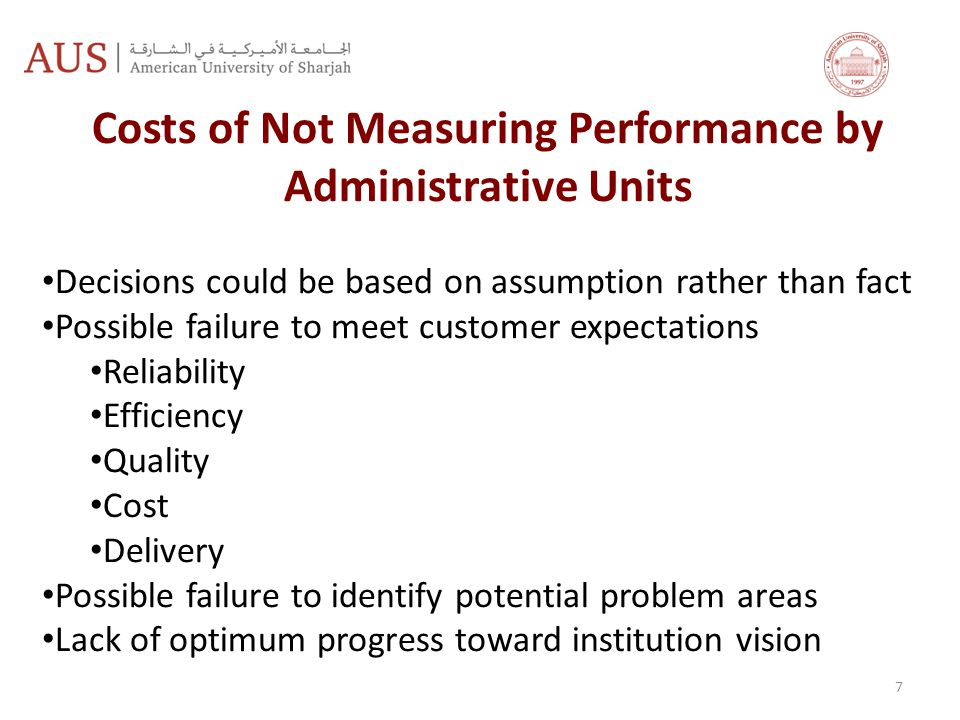 7 Costs of Not Measuring Performance by Administrative Units Decisions could be based on assumption rather than fact Possible failure to meet customer expectations Reliability Efficiency Quality Cost Delivery Possible failure to identify potential problem areas Lack of optimum progress toward institution vision