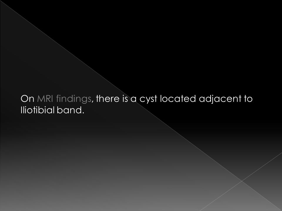 On MRI findings, there is a cyst located adjacent to Iliotibial band.
