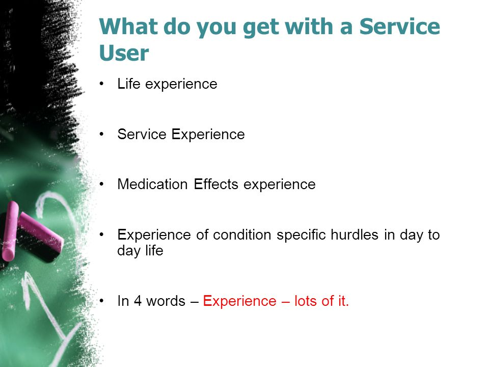 What do you get with a Service User Life experience Service Experience Medication Effects experience Experience of condition specific hurdles in day to day life In 4 words – Experience – lots of it.