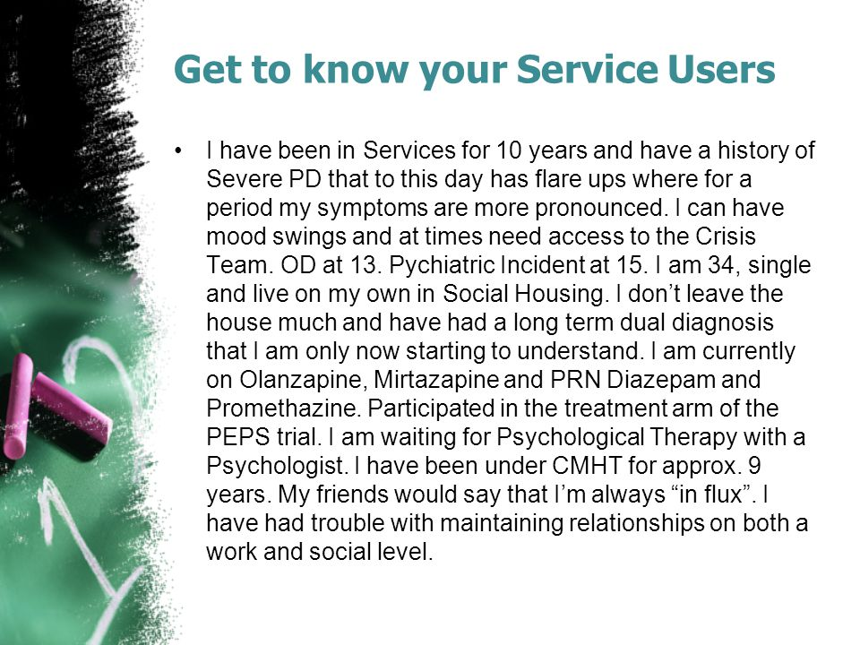 Get to know your Service Users I have been in Services for 10 years and have a history of Severe PD that to this day has flare ups where for a period my symptoms are more pronounced.