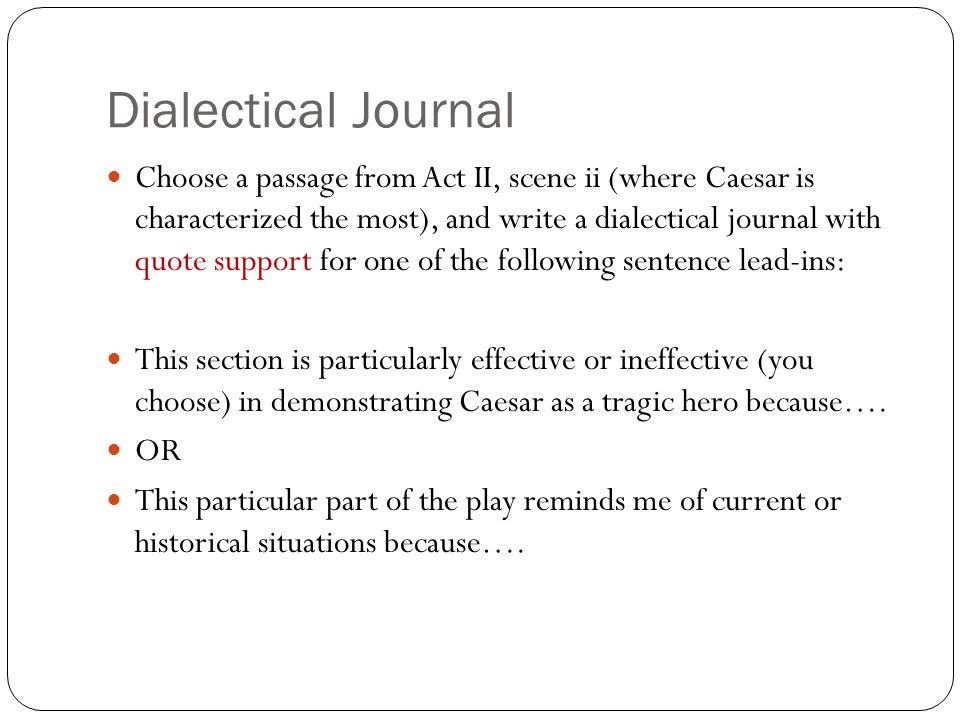 Dialectical Journal Choose a passage from Act II, scene ii (where Caesar is characterized the most), and write a dialectical journal with quote support for one of the following sentence lead-ins: This section is particularly effective or ineffective (you choose) in demonstrating Caesar as a tragic hero because….