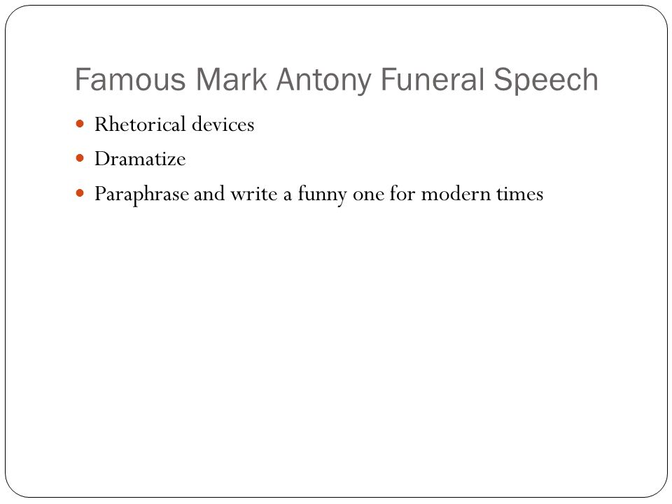 Famous Mark Antony Funeral Speech Rhetorical devices Dramatize Paraphrase and write a funny one for modern times