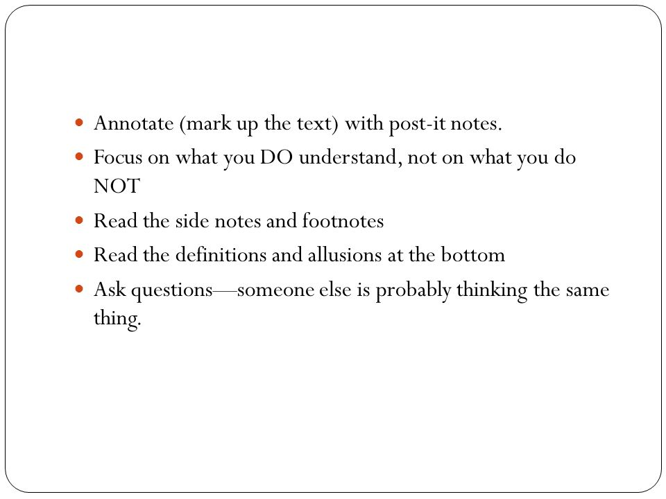 Annotate (mark up the text) with post-it notes. Focus on what you DO understand, not on what you do NOT Read the side notes and footnotes Read the def