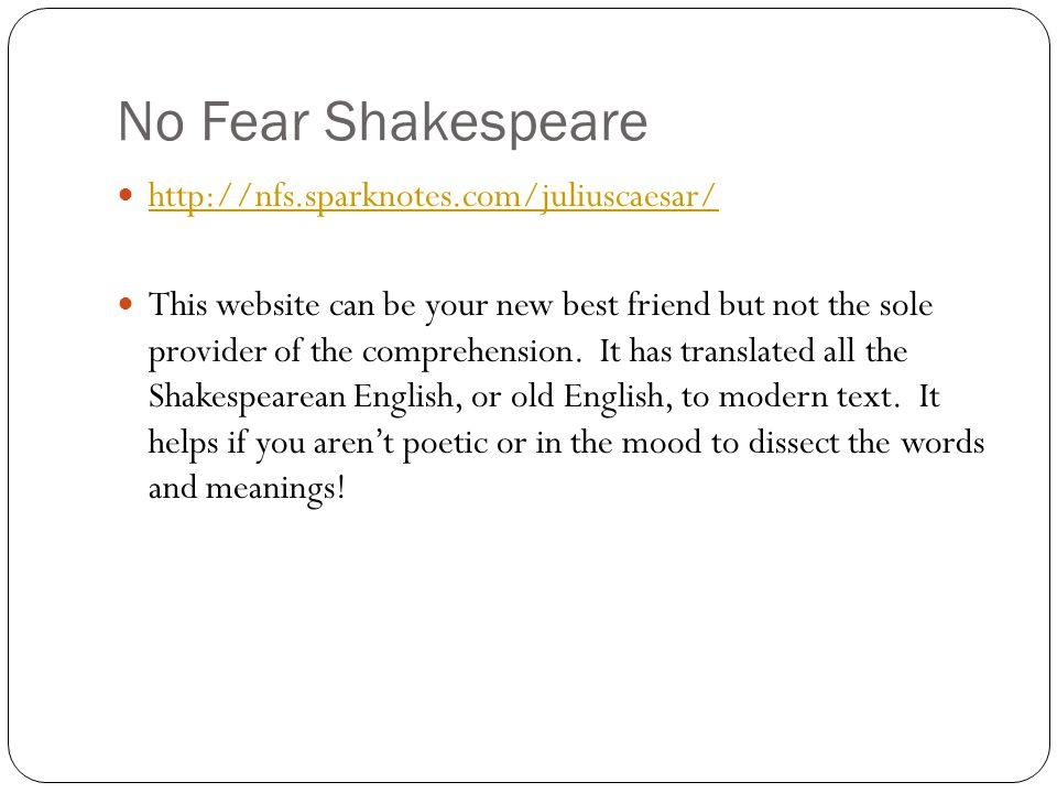 No Fear Shakespeare http://nfs.sparknotes.com/juliuscaesar/ This website can be your new best friend but not the sole provider of the comprehension. I
