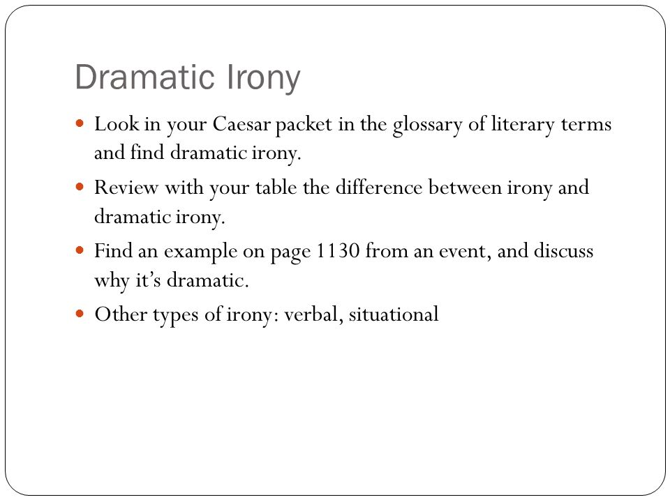 Dramatic Irony Look in your Caesar packet in the glossary of literary terms and find dramatic irony. Review with your table the difference between iro