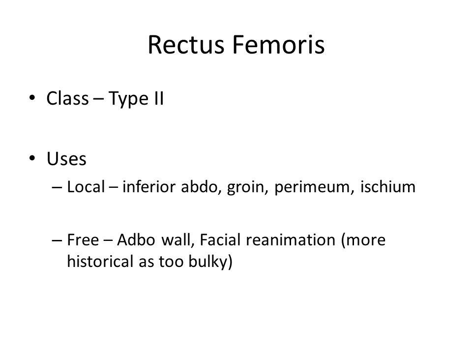 Rectus Femoris Class – Type II Uses – Local – inferior abdo, groin, perimeum, ischium – Free – Adbo wall, Facial reanimation (more historical as too b