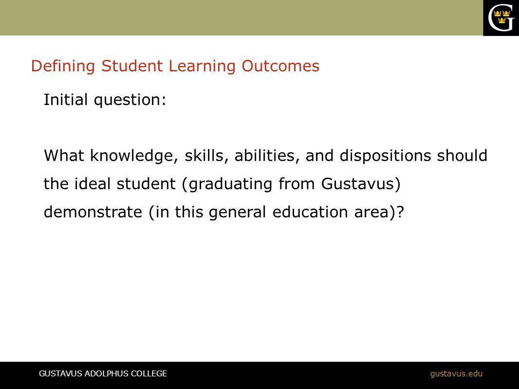 GUSTAVUS ADOLPHUS COLLEGEgustavus.edu Defining Student Learning Outcomes Initial question: What knowledge, skills, abilities, and dispositions should