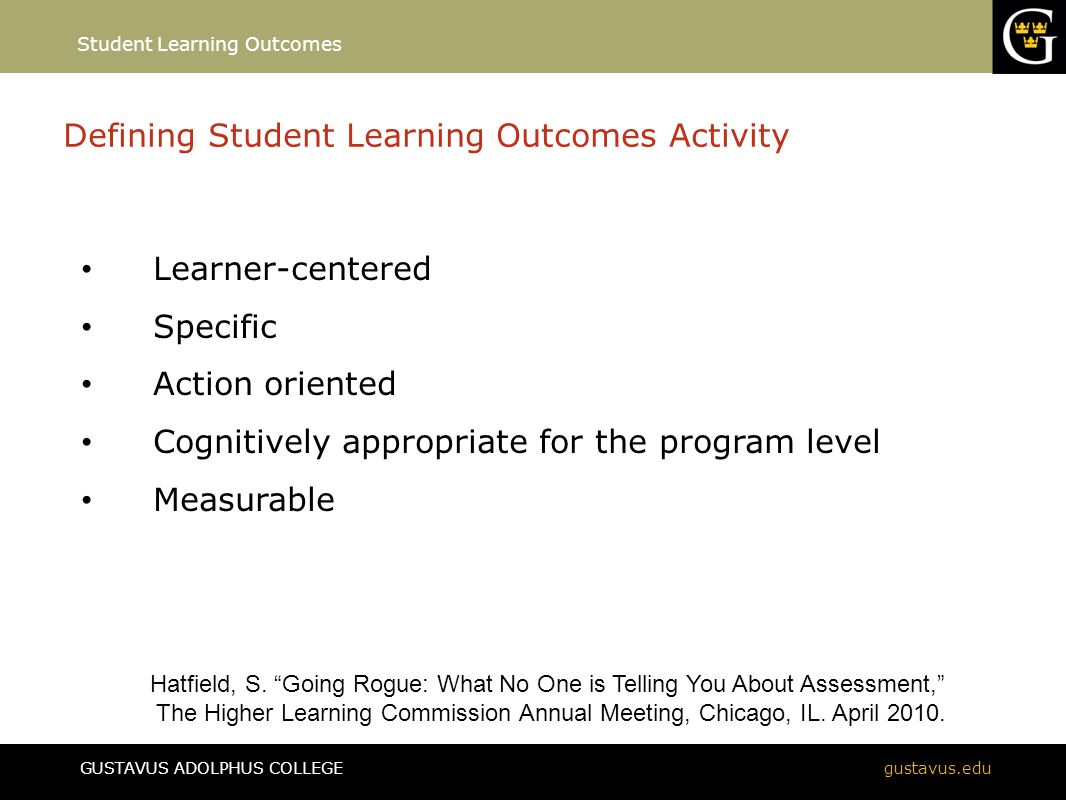 GUSTAVUS ADOLPHUS COLLEGEgustavus.edu Defining Student Learning Outcomes Activity Learner-centered Specific Action oriented Cognitively appropriate fo