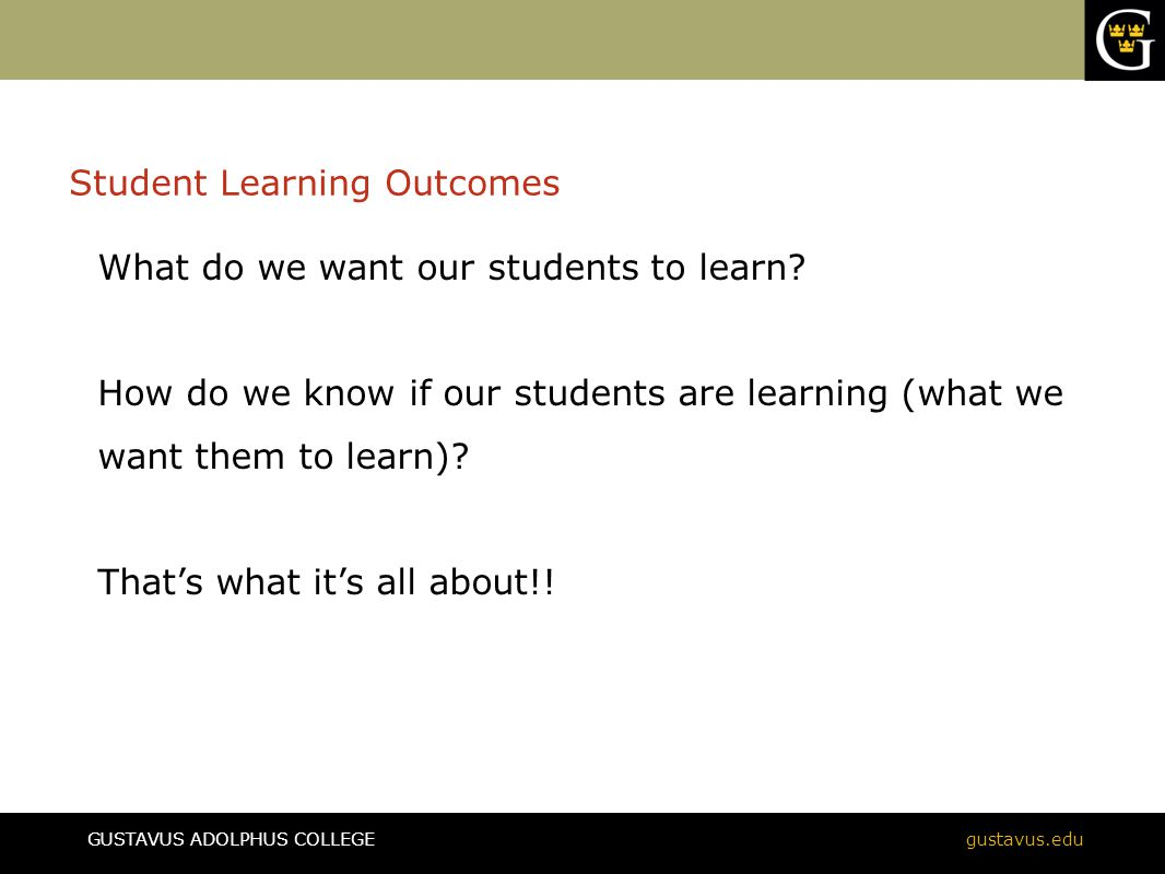 GUSTAVUS ADOLPHUS COLLEGEgustavus.edu Student Learning Outcomes What do we want our students to learn? How do we know if our students are learning (wh