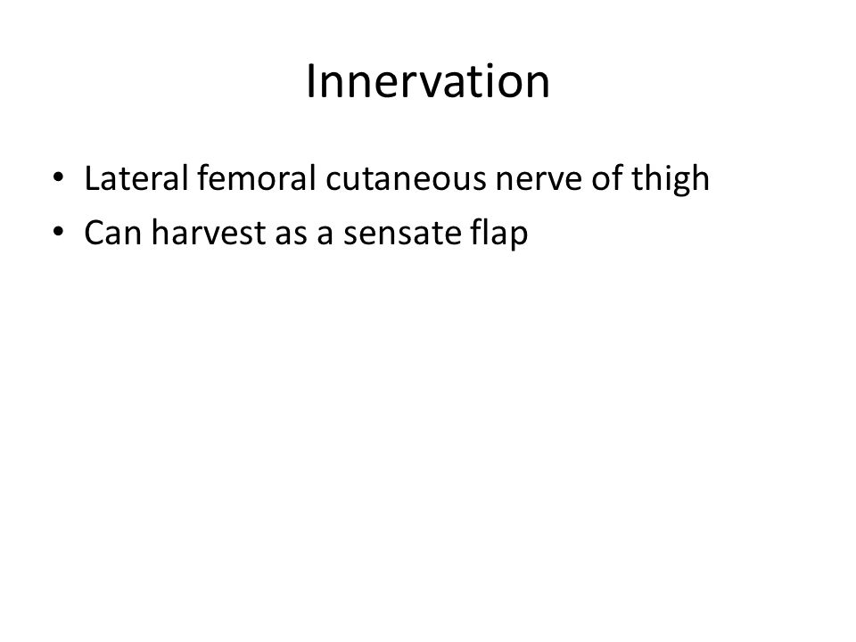 Innervation Lateral femoral cutaneous nerve of thigh Can harvest as a sensate flap