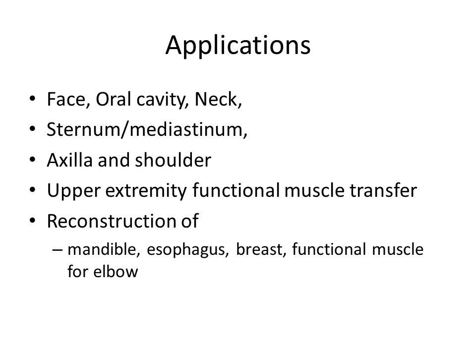 Applications Face, Oral cavity, Neck, Sternum/mediastinum, Axilla and shoulder Upper extremity functional muscle transfer Reconstruction of – mandible, esophagus, breast, functional muscle for elbow