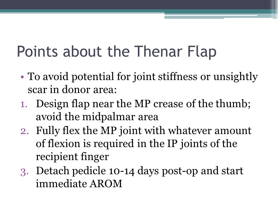 Points about the Thenar Flap To avoid potential for joint stiffness or unsightly scar in donor area: 1.Design flap near the MP crease of the thumb; av