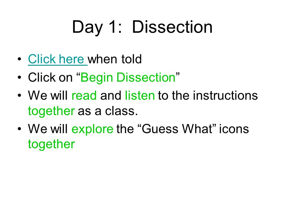 "Day 1: Dissection Click here when toldClick here Click on ""Begin Dissection"" We will read and listen to the instructions together as a class. We will"