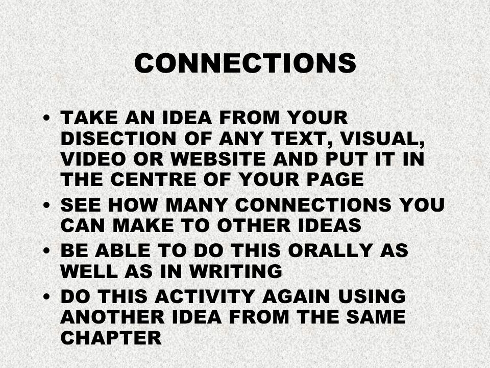 CONNECTIONS TAKE AN IDEA FROM YOUR DISECTION OF ANY TEXT, VISUAL, VIDEO OR WEBSITE AND PUT IT IN THE CENTRE OF YOUR PAGE SEE HOW MANY CONNECTIONS YOU CAN MAKE TO OTHER IDEAS BE ABLE TO DO THIS ORALLY AS WELL AS IN WRITING DO THIS ACTIVITY AGAIN USING ANOTHER IDEA FROM THE SAME CHAPTER