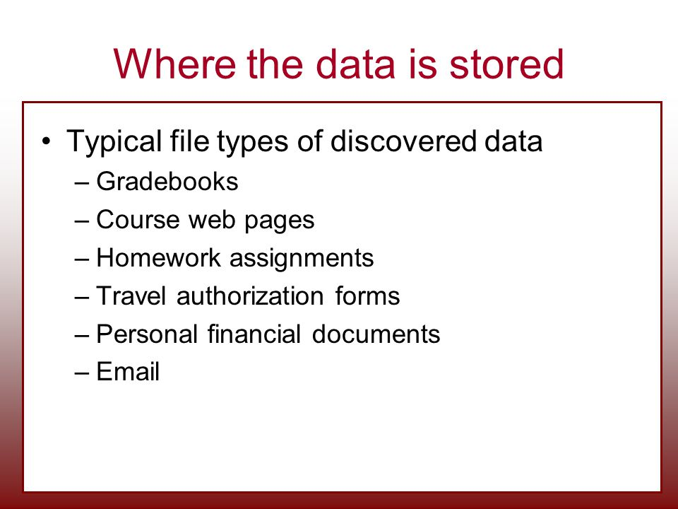 Where the data is stored Typical file types of discovered data –Gradebooks –Course web pages –Homework assignments –Travel authorization forms –Personal financial documents –Email