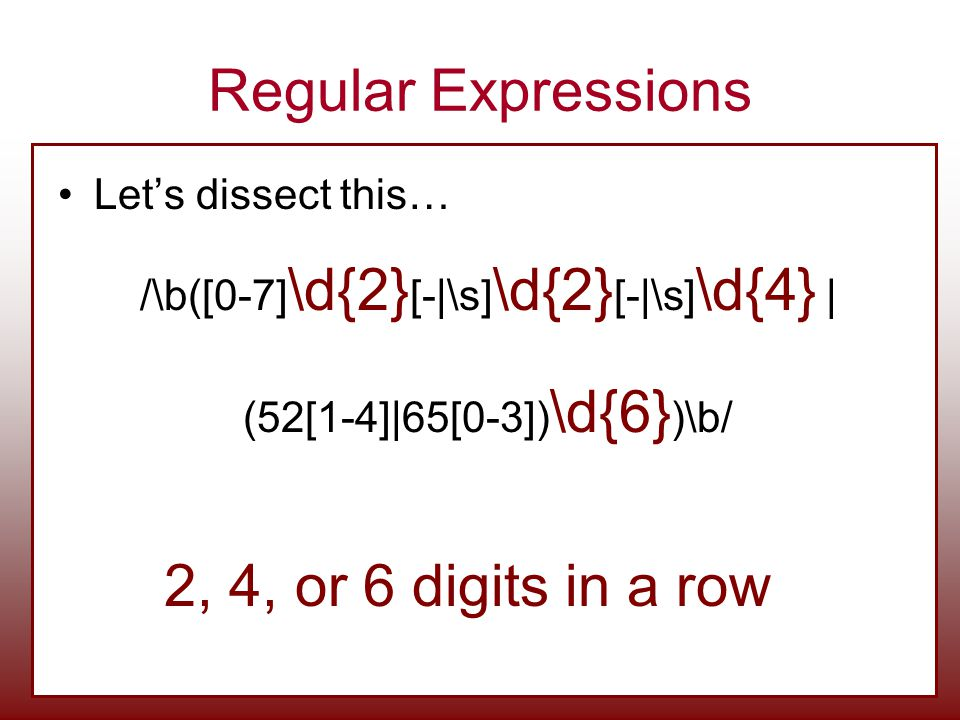 Regular Expressions Let's dissect this… /\b([0-7] \d{2} [-|\s] \d{2} [-|\s] \d{4} | (52[1-4]|65[0-3]) \d{6} )\b/ 2, 4, or 6 digits in a row