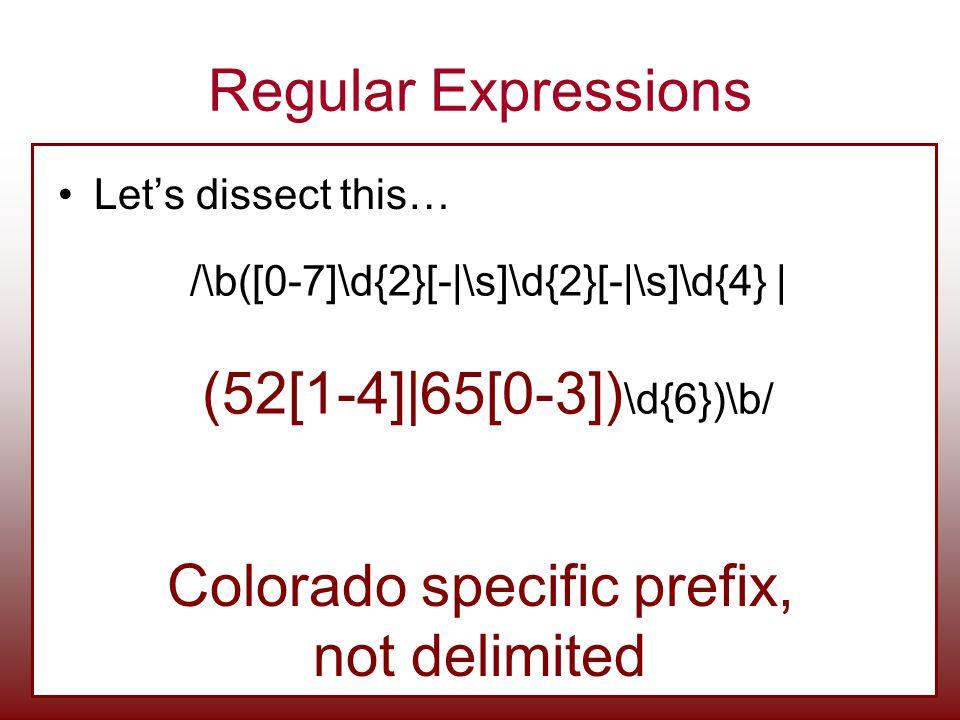 Regular Expressions Let's dissect this… /\b([0-7]\d{2}[-|\s]\d{2}[-|\s]\d{4} | (52[1-4]|65[0-3]) \d{6})\b/ Colorado specific prefix, not delimited