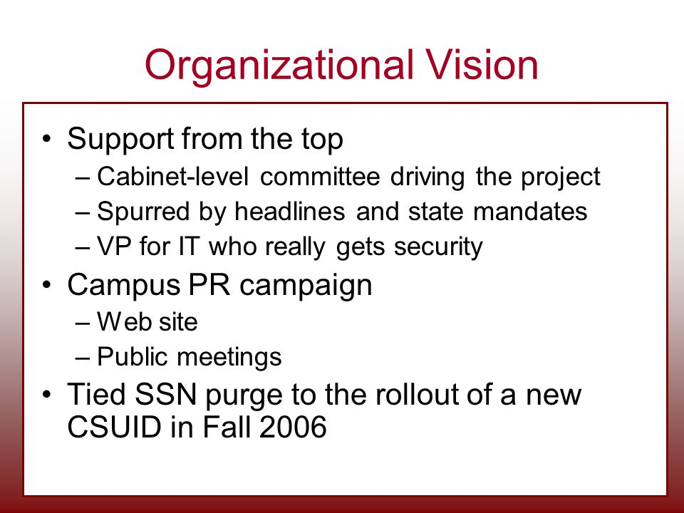 Organizational Vision Support from the top –Cabinet-level committee driving the project –Spurred by headlines and state mandates –VP for IT who really gets security Campus PR campaign –Web site –Public meetings Tied SSN purge to the rollout of a new CSUID in Fall 2006