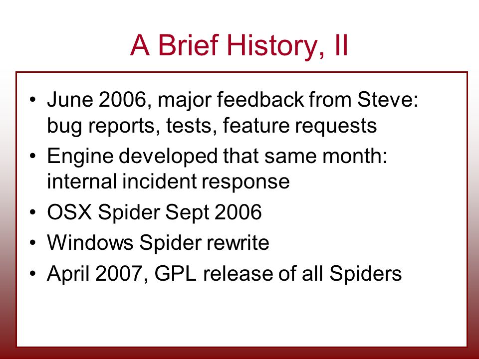 A Brief History, II June 2006, major feedback from Steve: bug reports, tests, feature requests Engine developed that same month: internal incident response OSX Spider Sept 2006 Windows Spider rewrite April 2007, GPL release of all Spiders