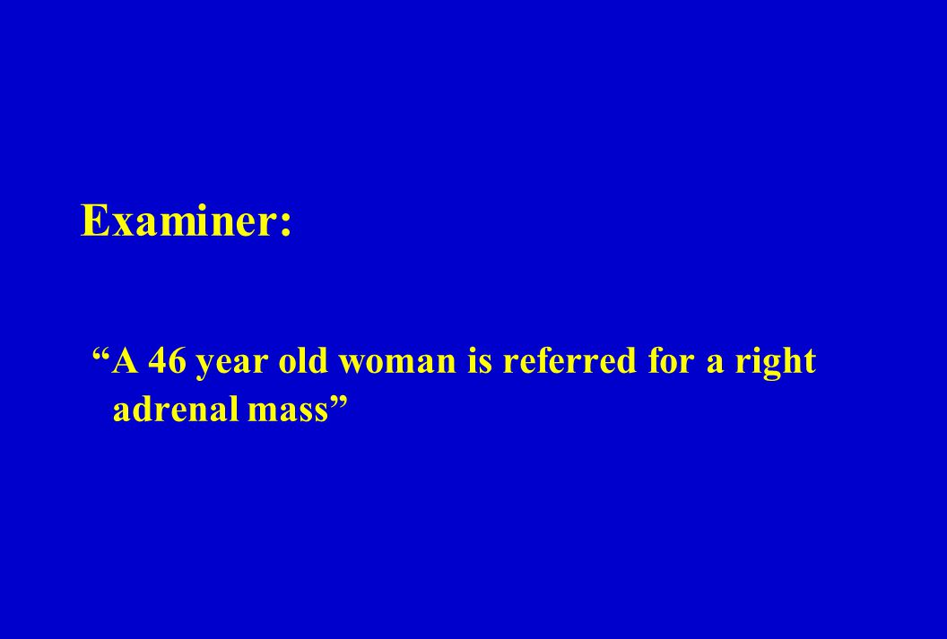 Examiner: A 46 year old woman is referred for a right adrenal mass