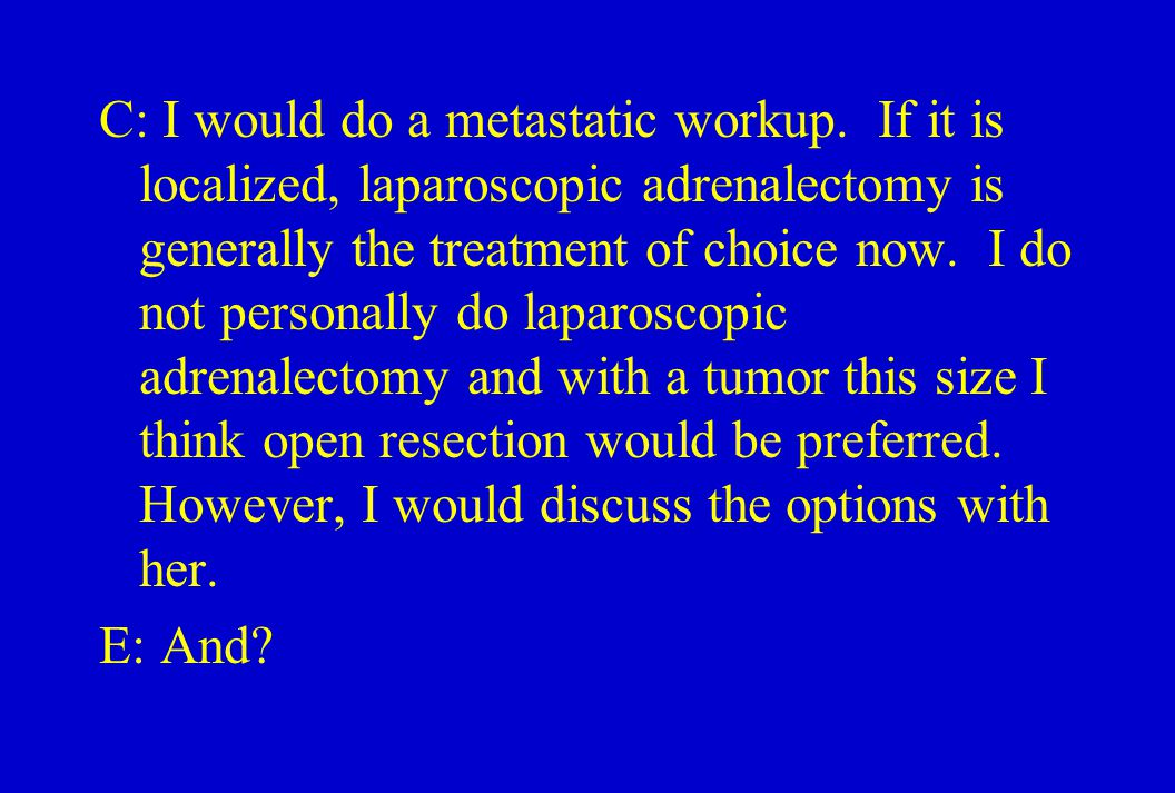 C: I would do a metastatic workup. If it is localized, laparoscopic adrenalectomy is generally the treatment of choice now. I do not personally do lap