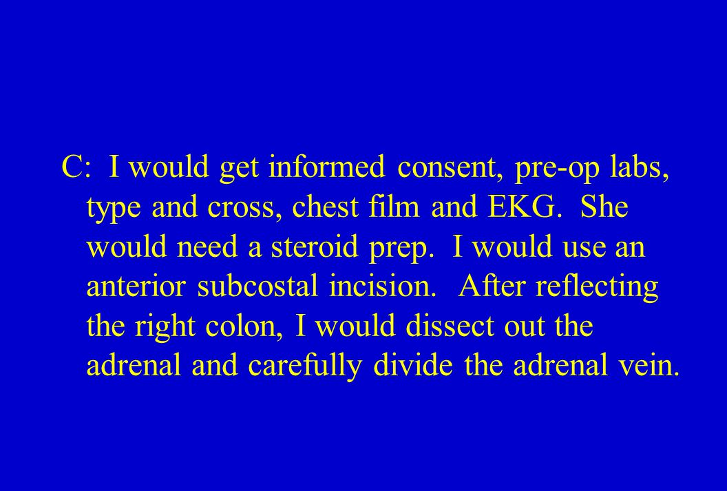 C: I would get informed consent, pre-op labs, type and cross, chest film and EKG.